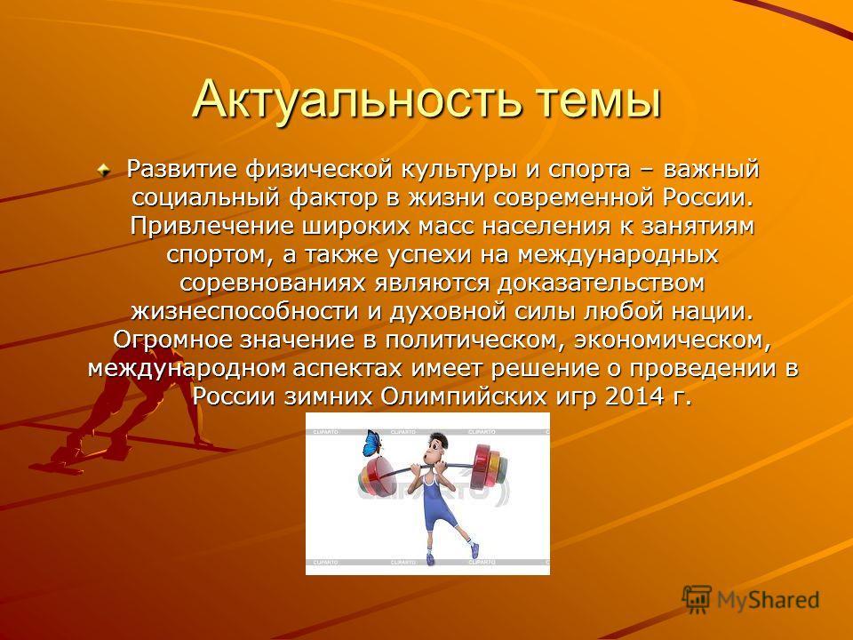 Актуальность темы Развитие физической культуры и спорта – важный социальный фактор в жизни современной России. Привлечение широких масс населения к занятиям спортом, а также успехи на международных соревнованиях являются доказательством жизнеспособно