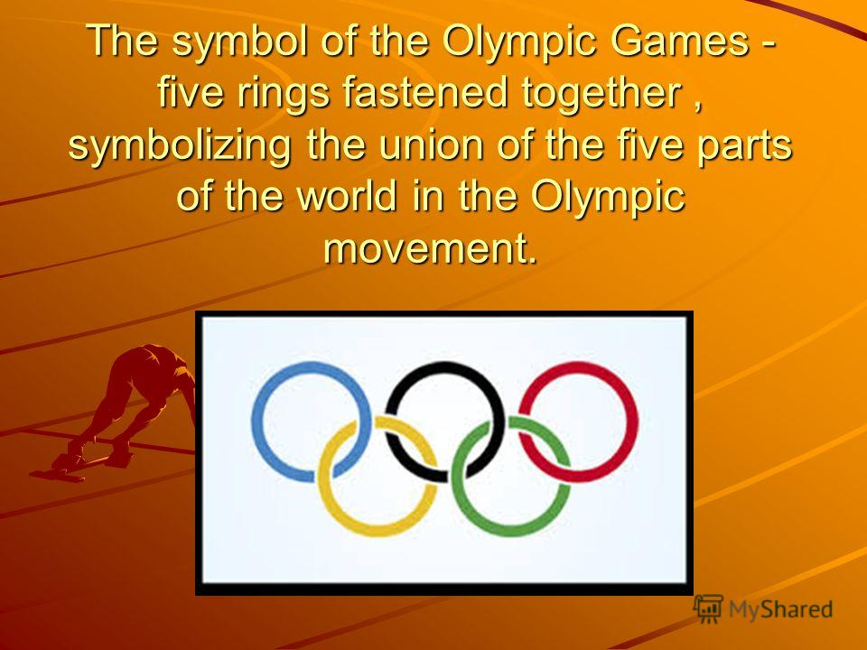 The symbol of the Olympic Games - five rings fastened together, symbolizing the union of the five parts of the world in the Olympic movement.