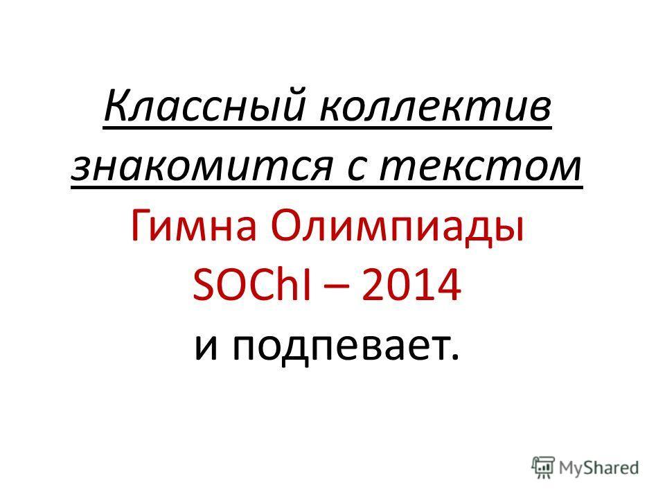 Классный коллектив знакомится с текстом Гимна Олимпиады SOChI – 2014 и подпевает.