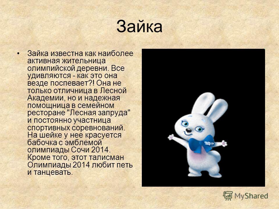 Зайка Зайка известна как наиболее активная жительница олимпийской деревни. Все удивляются - как это она везде поспевает?! Она не только отличница в Лесной Академии, но и надежная помощница в семейном ресторане
