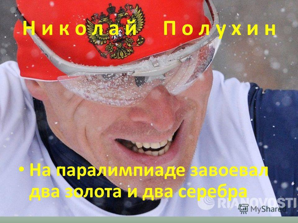 Н и к о л а й П о л у х и н На паралимпиаде завоевал два золота и два серебра