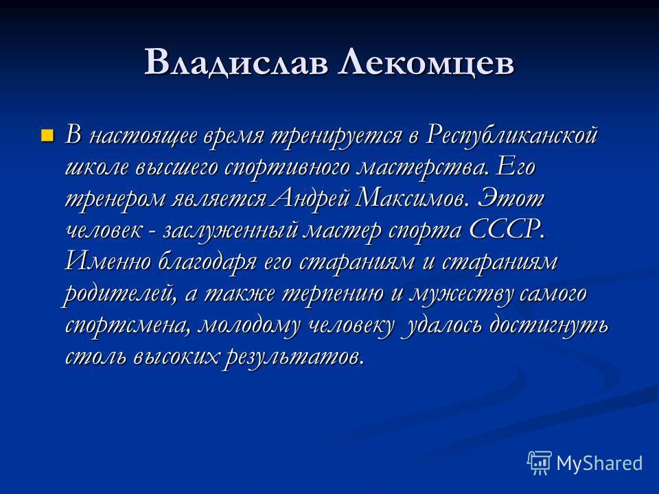 Владислав Лекомцев В настоящее время тренируется в Республиканской школе высшего спортивного мастерства. Его тренером является Андрей Максимов. Этот человек - заслуженный мастер спорта СССР. Именно благодаря его стараниям и стараниям родителей, а так