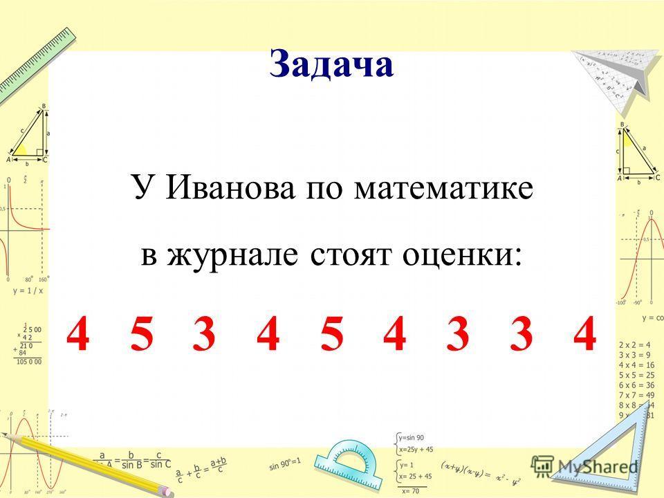 Задача У Иванова по математике в журнале стоят оценки: 4 5 3 4 5 4 3 3 4