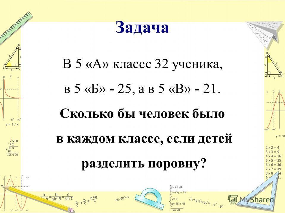 Задача В 5 «А» классе 32 ученика, в 5 «Б» - 25, а в 5 «В» - 21. Сколько бы человек было в каждом классе, если детей разделить поровну?