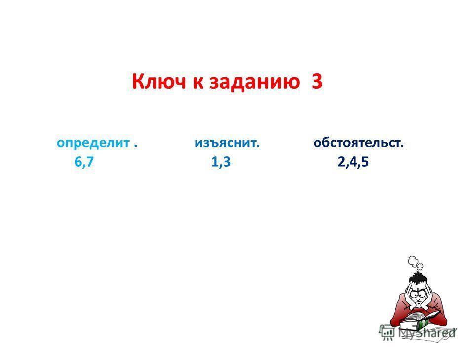 Ключ к заданию 3 определит. изъяснит. обстоятельст. 6,7 1,3 2,4,5