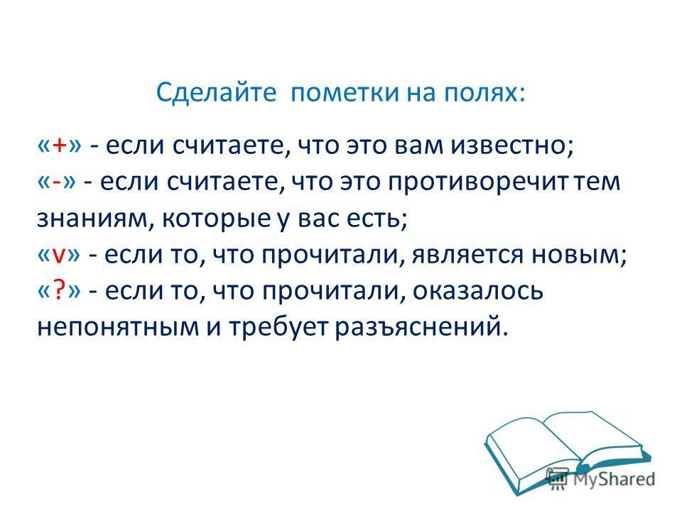 Сделайте пометки на полях: «+» - если считаете, что это вам известно; «-» - если считаете, что это противоречит тем знаниям, которые у вас есть; «v» - если то, что прочитали, является новым; «?» - если то, что прочитали, оказалось непонятным и требуе