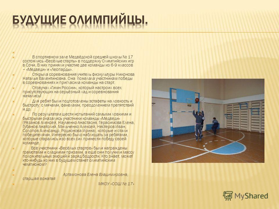 В спортивном зале Медвёдской средней школы 17 состоялись «Весёлые старты» в поддержку Олимпийских игр в Сочи. В них приняли участие две команды из 6-9 классов – «Медведи» и «Леопарды». Открыла соревнования учитель физкультуры Никонова Наталья Валенти