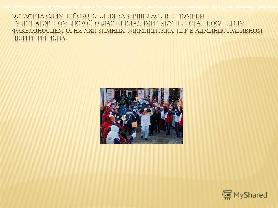 Губернатор Тюменской области Владимир Якушев стал последним факелоносцем огня XXII зимних Олимпийских игр в административном центре региона.