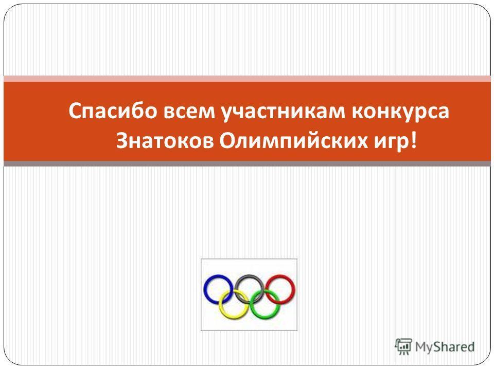 Спасибо всем участникам конкурса Знатоков Олимпийских игр!