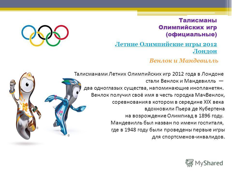 Талисманы Олимпийских игр (официальные) Летние Олимпийские игры 2012 Лондон Венлок и Мандевилль Талисманами Летних Олимпийских игр 2012 года в Лондоне стали Венлок и Мандевилль два одноглазых существа, напоминающие инопланетян. Венлок получил своё им