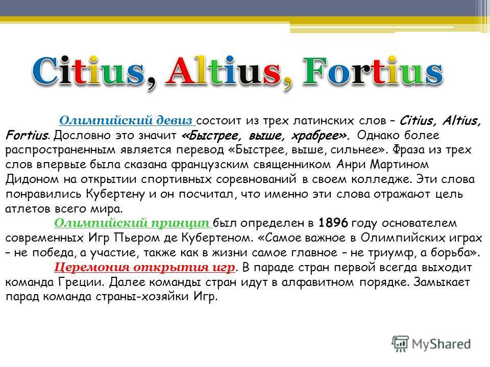 Олимпийский девиз состоит из трех латинских слов – Citius, Altius, Fortius. Дословно это значит «Быстрее, выше, храбрее». Однако более распространенным является перевод «Быстрее, выше, сильнее». Фраза из трех слов впервые была сказана французским свя