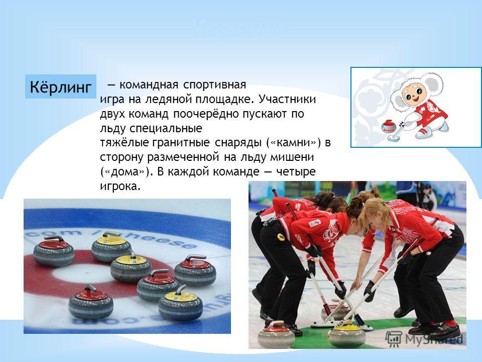 Кёрлинг Керлинг командная спортивная игра на ледяной площадке. Участники двух команд поочерёдно пускают по льду специальные тяжёлые гранитные снаряды («камни») в сторону размеченной на льду мишени («дома»). В каждой команде четыре игрока.