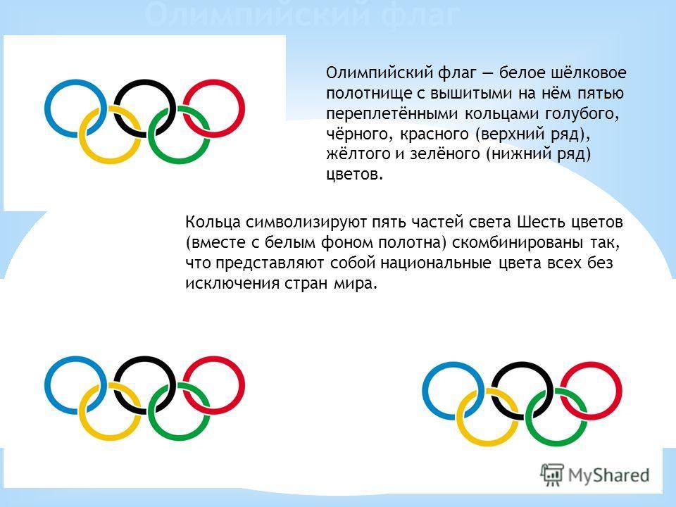 Олимпийский флаг белое шёлковое полотнище с вышитыми на нём пятью переплетёнными кольцами голубого, чёрного, красного (верхний ряд), жёлтого и зелёного (нижний ряд) цветов. Кольца символизируют пять частей света Шесть цветов (вместе с белым фоном пол