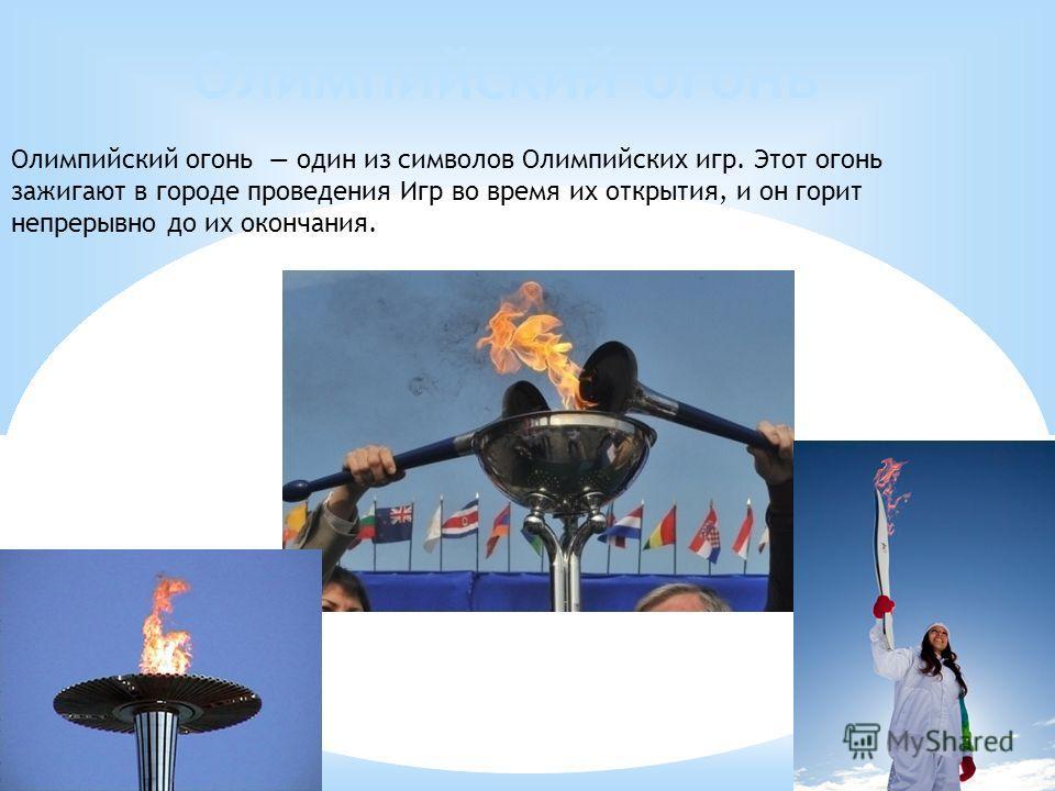 Олимпийский огонь Олимпийский огонь один из символов Олимпийских игр. Этот огонь зажигают в городе проведения Игр во время их открытия, и он горит непрерывно до их окончания.