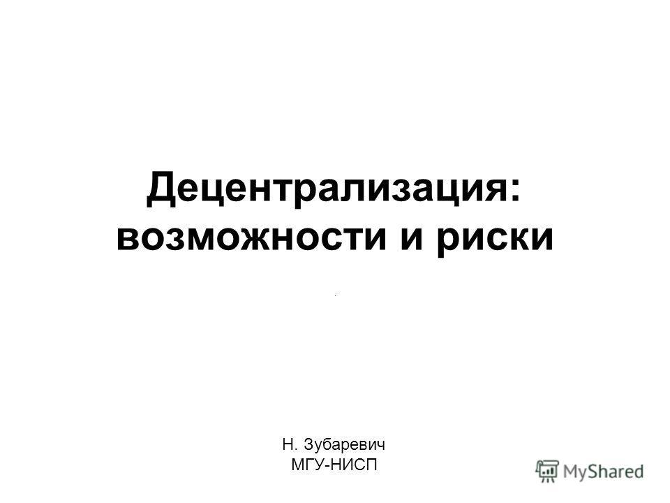 Децентрализация: возможности и риски. Н. Зубаревич МГУ-НИСП
