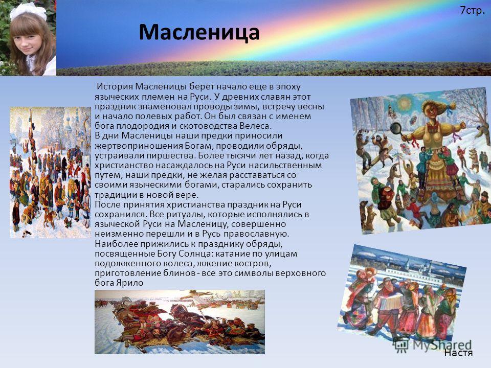История Масленицы берет начало еще в эпоху языческих племен на Руси. У древних славян этот праздник знаменовал проводы зимы, встречу весны и начало полевых работ. Он был связан с именем бога плодородия и скотоводства Велеса. В дни Масленицы наши пред