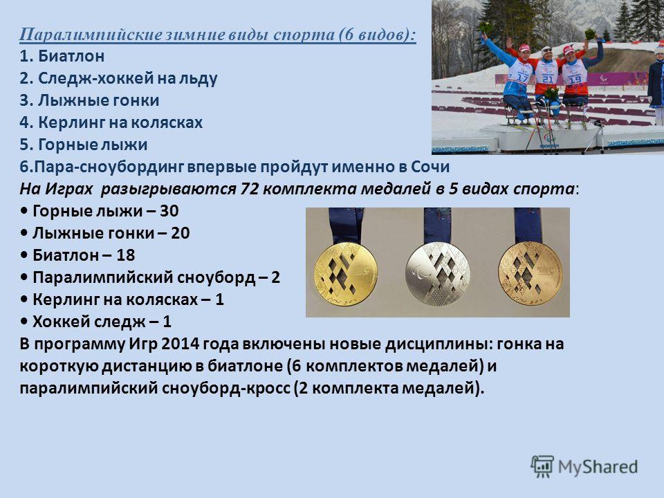 Паралимпийские зимние виды спорта (6 видов): 1. Биатлон 2. Следж-хоккей на льду 3. Лыжные гонки 4. Керлинг на колясках 5. Горные лыжи 6.Пара-сноубординг впервые пройдут именно в Сочи На Играх разыгрываются 72 комплекта медалей в 5 видах спорта: Горны