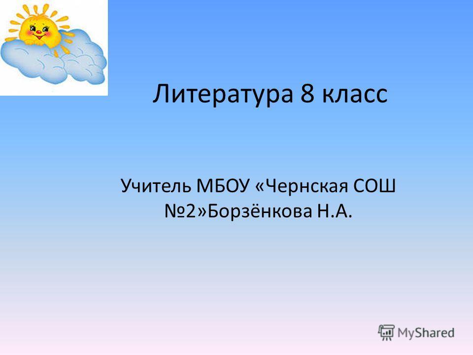 Литература 8 класс Учитель МБОУ «Чернская СОШ 2»Борзёнкова Н.А.