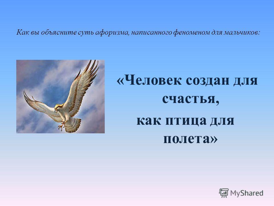 Как вы объясните суть афоризма, написанного феноменом для мальчиков: «Человек создан для счастья, как птица для полета»