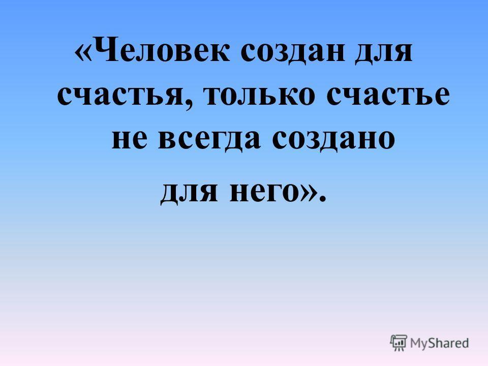 «Человек создан для счастья, только счастье не всегда создано для него».