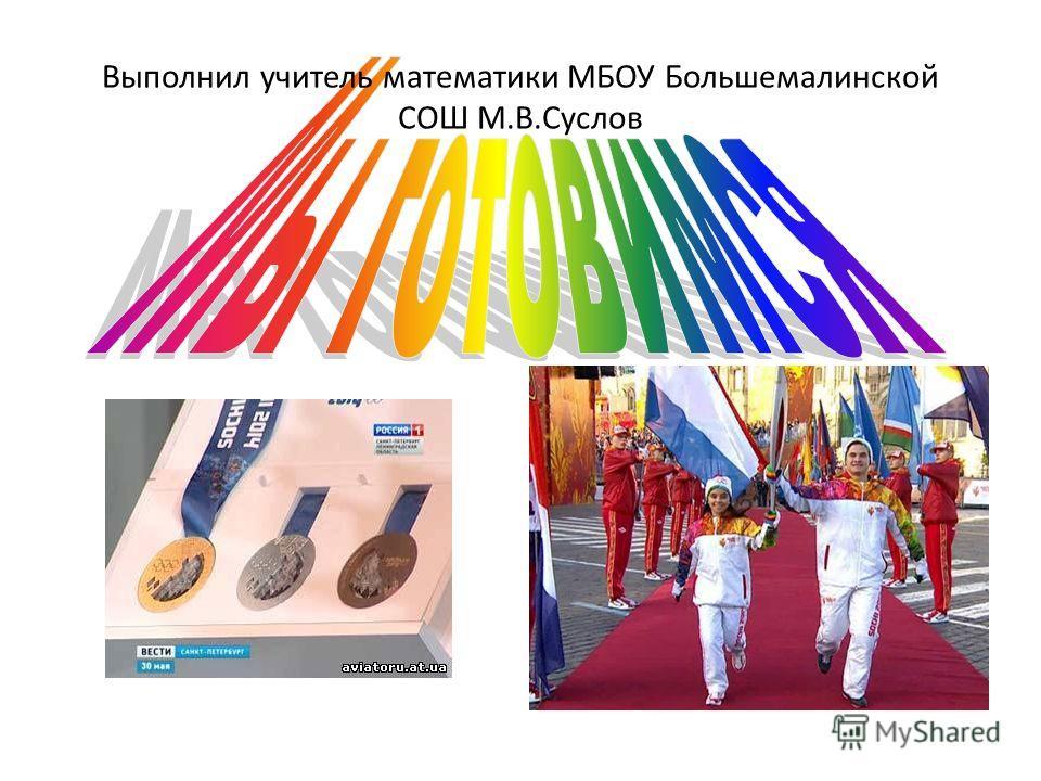 Выполнил учитель математики МБОУ Большемалинской СОШ М.В.Суслов