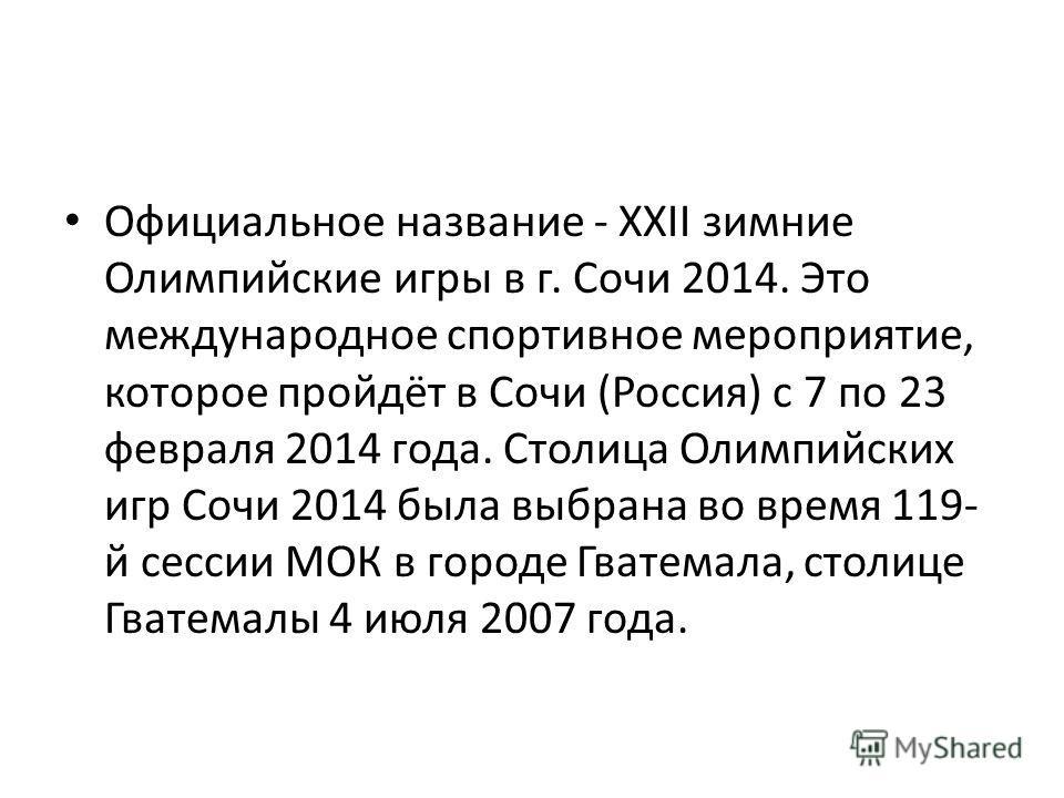 Официальное название - XXII зимние Олимпийские игры в г. Сочи 2014. Это международное спортивное мероприятие, которое пройдёт в Сочи (Россия) с 7 по 23 февраля 2014 года. Столица Олимпийских игр Сочи 2014 была выбрана во время 119- й сессии МОК в гор