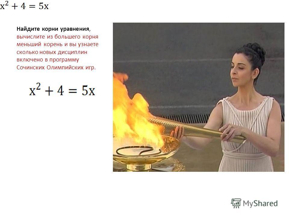 Найдите корни уравнения, вычислите из большего корня меньший корень и вы узнаете сколько новых дисциплин включено в программу Сочинских Олимпийских игр.