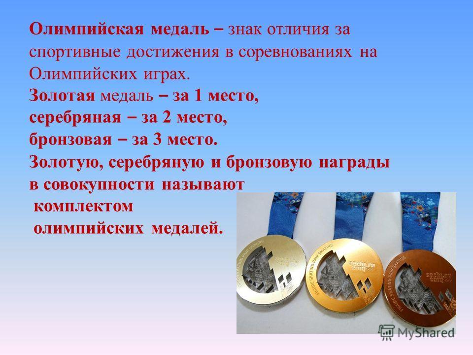 Олимпийская медаль – знак отличия за спортивные достижения в соревнованиях на Олимпийских играх. Золотая медаль – за 1 место, серебряная – за 2 место, бронзовая – за 3 место. Золотую, серебряную и бронзовую награды в совокупности называют комплектом