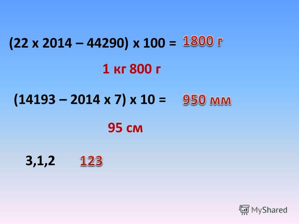 (22 х 2014 – 44290) х 100 = (14193 – 2014 х 7) х 10 = 3,1,2 1 кг 800 г 95 см