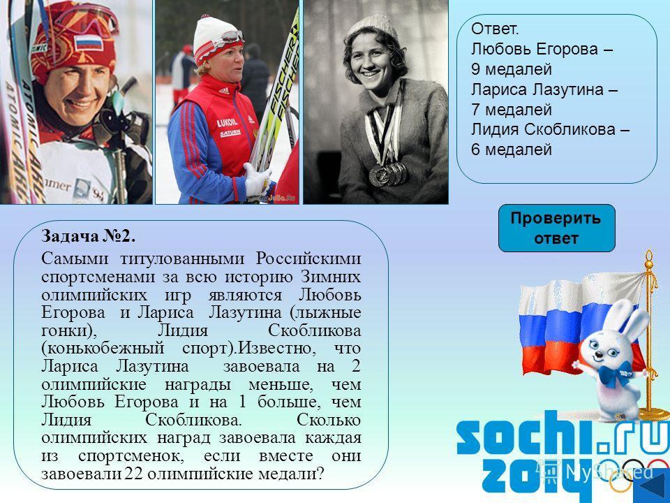 Задача 2. Самыми титулованными Российскими спортсменами за всю историю Зимних олимпийских игр являются Любовь Егорова и Лариса Лазутина (лыжные гонки), Лидия Скобликова (конькобежный спорт).Известно, что Лариса Лазутина завоевала на 2 олимпийские наг