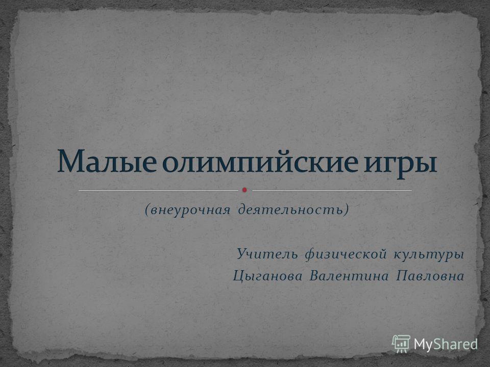 (внеурочная деятельность) Учитель физической культуры Цыганова Валентина Павловна