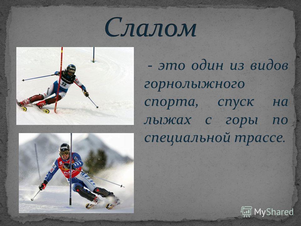 - это один из видов горнолыжного спорта, спуск на лыжах с горы по специальной трассе.