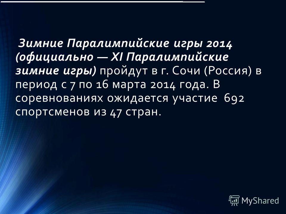 Зимние Паралимпийские игры 2014 (официально XI Паралимпийские зимние игры) пройдут в г. Сочи (Россия) в период с 7 по 16 марта 2014 года. В соревнованиях ожидается участие 692 спортсменов из 47 стран.