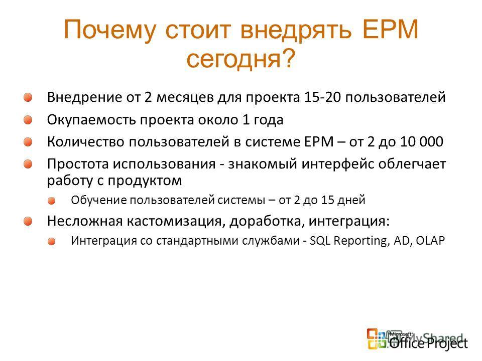 Почему стоит внедрять EPM сегодня? Внедрение от 2 месяцев для проекта 15-20 пользователей Окупаемость проекта около 1 года Количество пользователей в системе ЕРМ – от 2 до 10 000 Простота использования - знакомый интерфейс облегчает работу с продукто