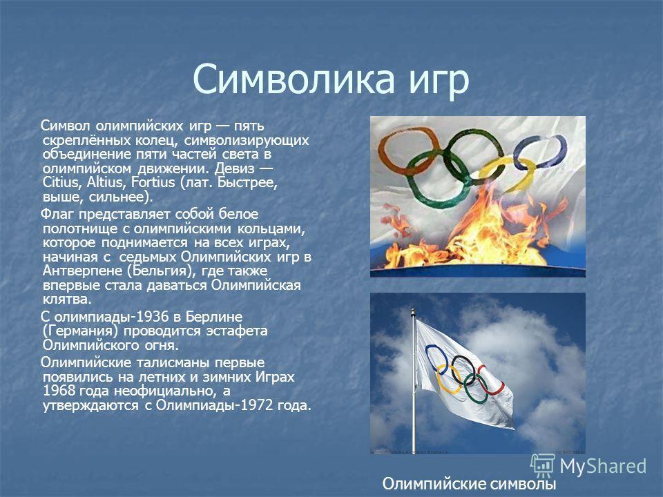 Символика игр Символ олимпийских игр пять скреплённых колец, символизирующих объединение пяти частей света в олимпийском движении. Девиз Citius, Altius, Fortius (лат. Быстрее, выше, сильнее). Флаг представляет собой белое полотнище с олимпийскими кол