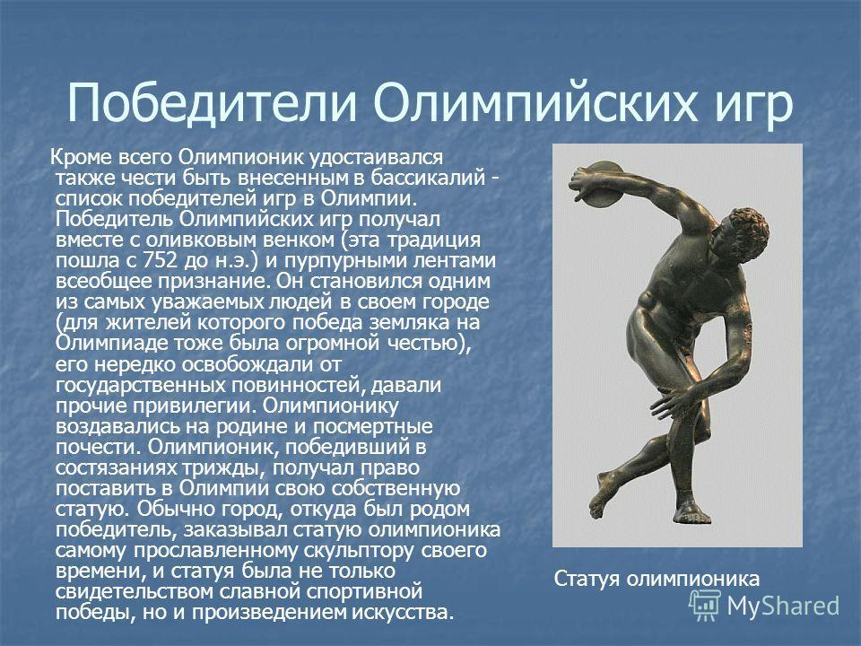 Победители Олимпийских игр Кроме всего Олимпионик удостаивался также чести быть внесенным в бассикалий - список победителей игр в Олимпии. Победитель Олимпийских игр получал вместе с оливковым венком (эта традиция пошла с 752 до н.э.) и пурпурными ле