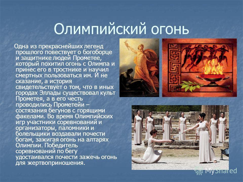 Олимпийский огонь Одна из прекраснейших легенд прошлого повествует о богоборце и защитнике людей Прометее, который похитил огонь с Олимпа и принес его в тростнике и научил смертных пользоваться им. И не сказание, а история свидетельствует о том, что