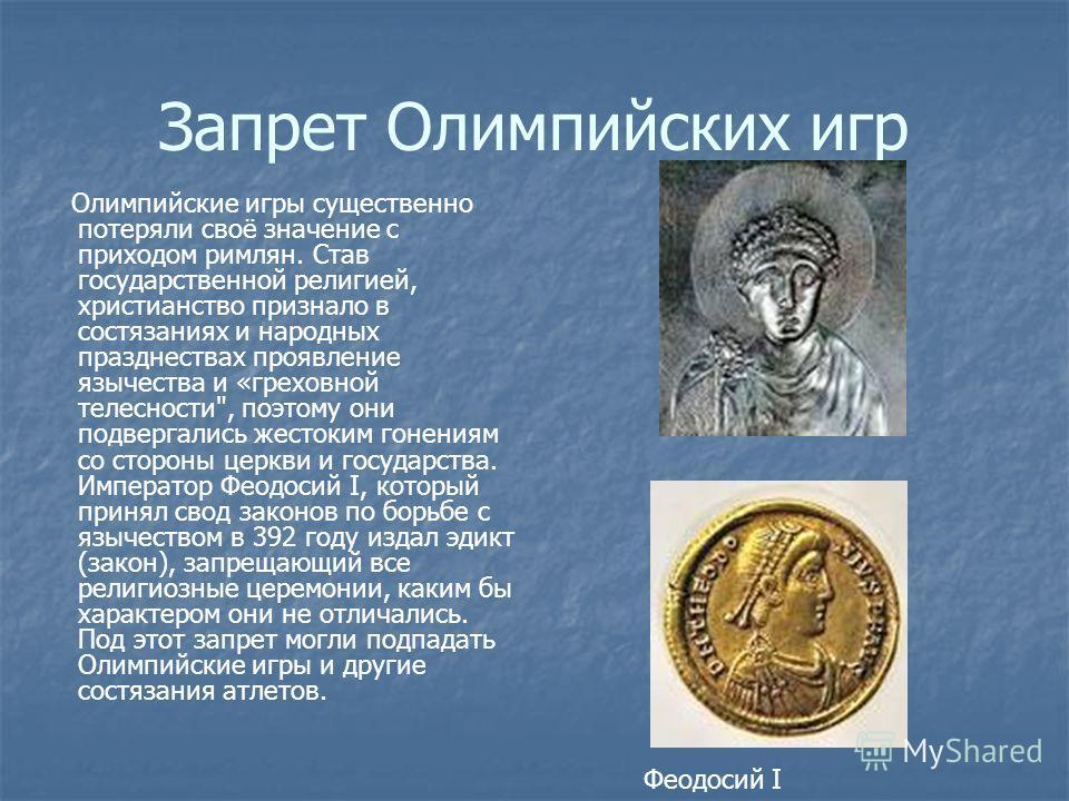 Запрет Олимпийских игр Олимпийские игры существенно потеряли своё значение с приходом римлян. Став государственной религией, христианство признало в состязаниях и народных празднествах проявление язычества и «греховной телесности