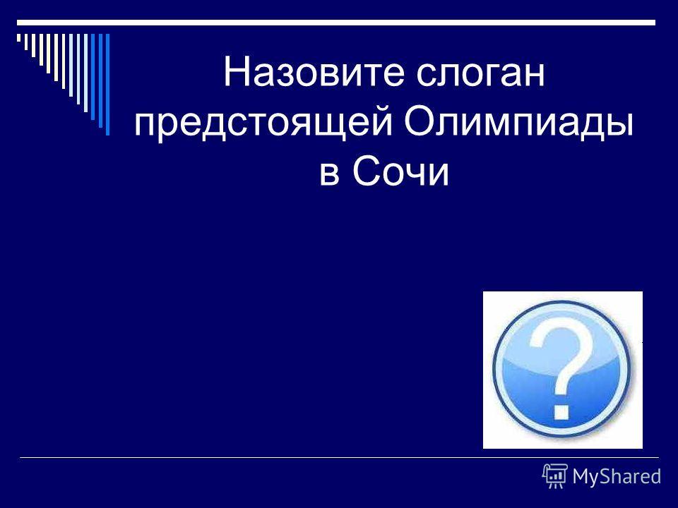 Назовите слоган предстоящей Олимпиады в Сочи