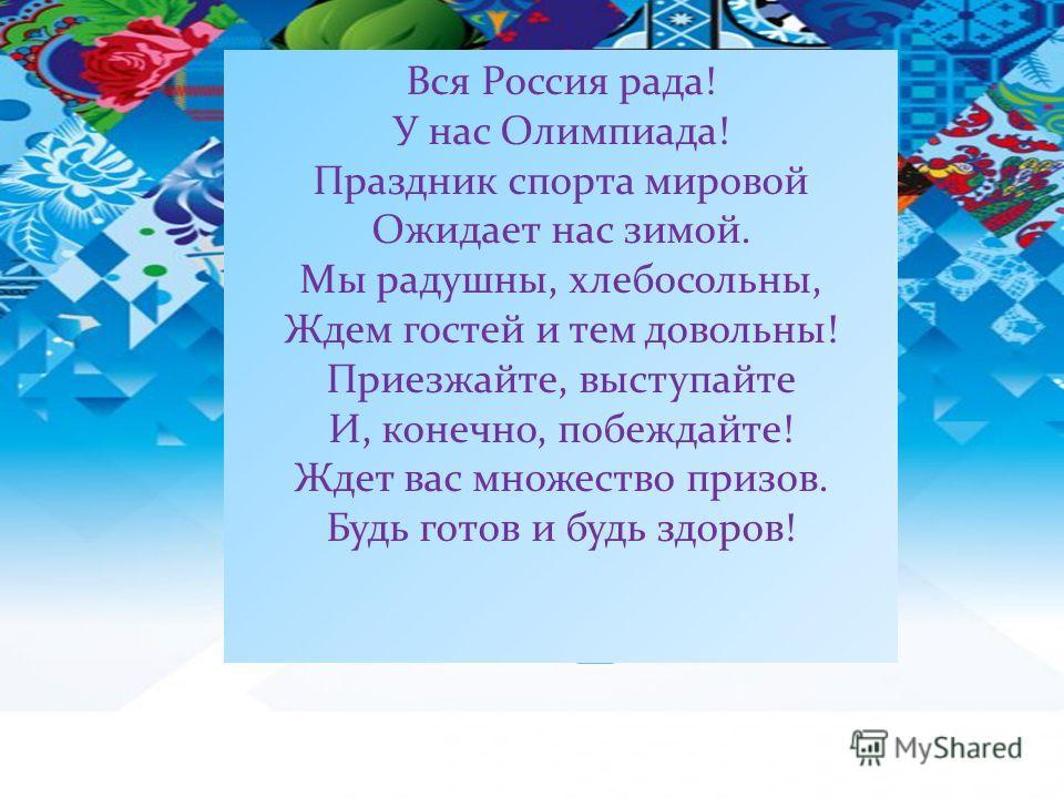 Вся Россия рада! У нас Олимпиада! Праздник спорта мировой Ожидает нас зимой. Мы радушны, хлебосольны, Ждем гостей и тем довольны! Приезжайте, выступайте И, конечно, побеждайте! Ждет вас множество призов. Будь готов и будь здоров!