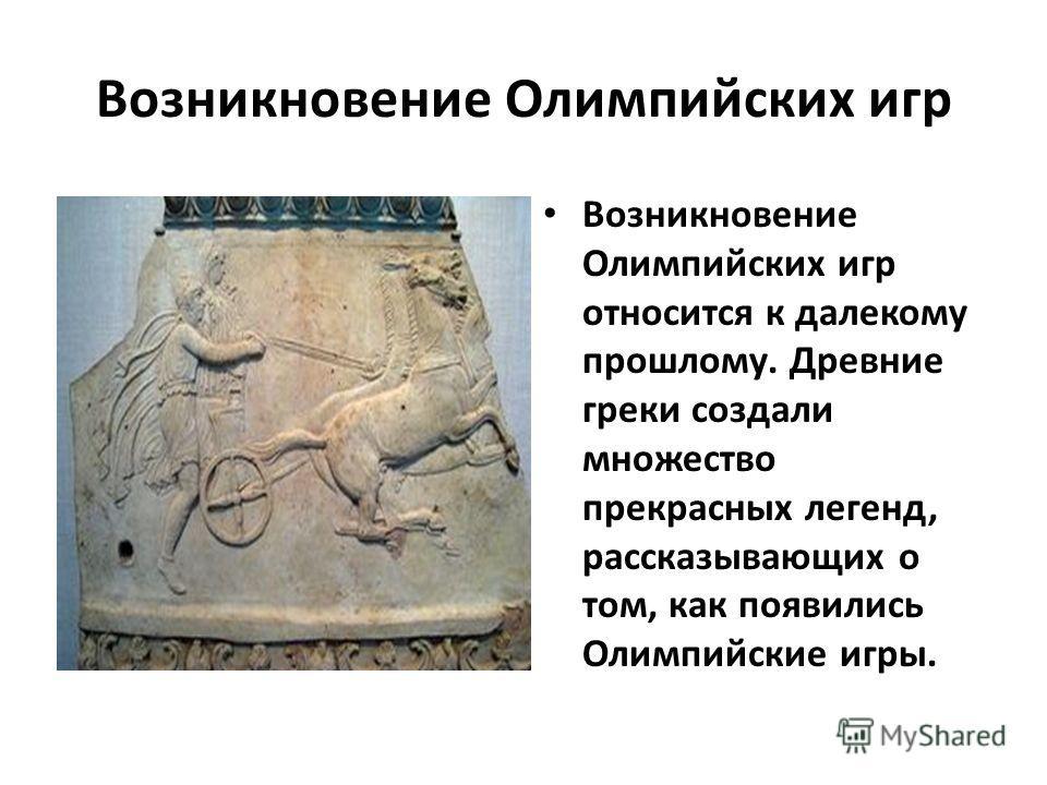 Возникновение Олимпийских игр Возникновение Олимпийских игр относится к далекому прошлому. Древние греки создали множество прекрасных легенд, рассказывающих о том, как появились Олимпийские игры.