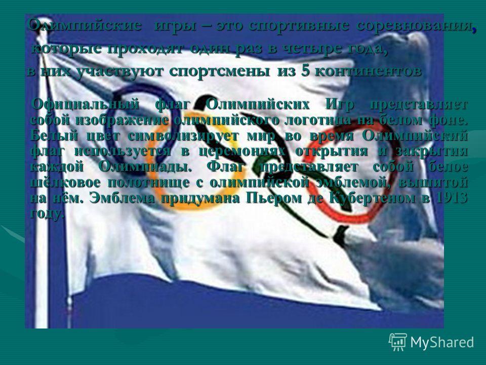 Официальный флаг Олимпийских Игр представляет собой изображение олимпийского логотипа на белом фоне. Белый цвет символизирует мир во время Олимпийский флаг используется в церемониях открытия и закрытия каждой Олимпиады. Флаг представляет собой белое