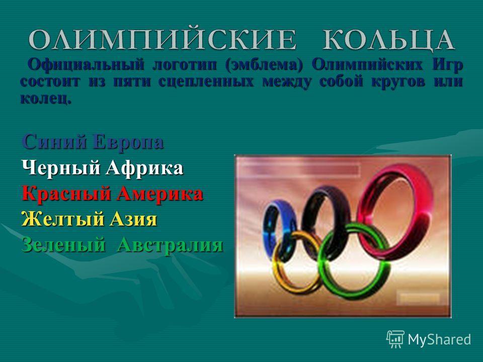 Официальный логотип (эмблема) Олимпийских Игр состоит из пяти сцепленных между собой кругов или колец. Официальный логотип (эмблема) Олимпийских Игр состоит из пяти сцепленных между собой кругов или колец. Синий Европа Синий Европа Черный Африка Черн