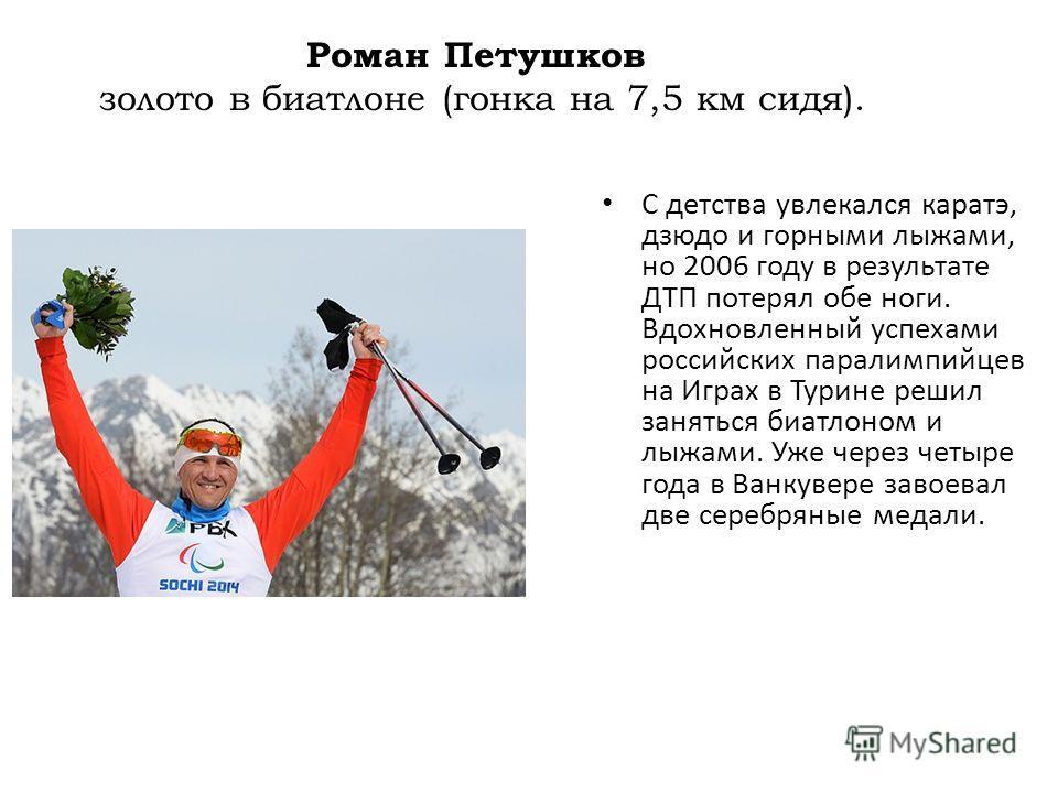 Роман Петушков золото в биатлоне (гонка на 7,5 км сидя). С детства увлекался каратэ, дзюдо и горными лыжами, но 2006 году в результате ДТП потерял обе ноги. Вдохновленный успехами российских паралимпийцев на Играх в Турине решил заняться биатлоном и