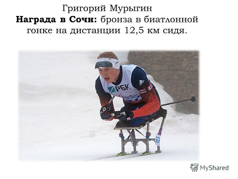 Григорий Мурыгин Награда в Сочи: бронза в биатлонной гонке на дистанции 12,5 км сидя.