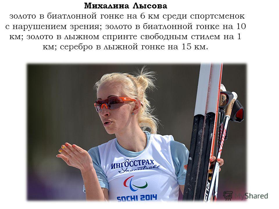 Михалина Лысова золото в биатлонной гонке на 6 км среди спортсменок с нарушением зрения; золото в биатлонной гонке на 10 км; золото в лыжном спринте свободным стилем на 1 км; серебро в лыжной гонке на 15 км.