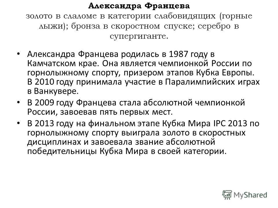 Александра Францева родилась в 1987 году в Камчатском крае. Она является чемпионкой России по горнолыжному спорту, призером этапов Кубка Европы. В 2010 году принимала участие в Паралимпийских играх в Ванкувере. В 2009 году Францева стала абсолютной ч