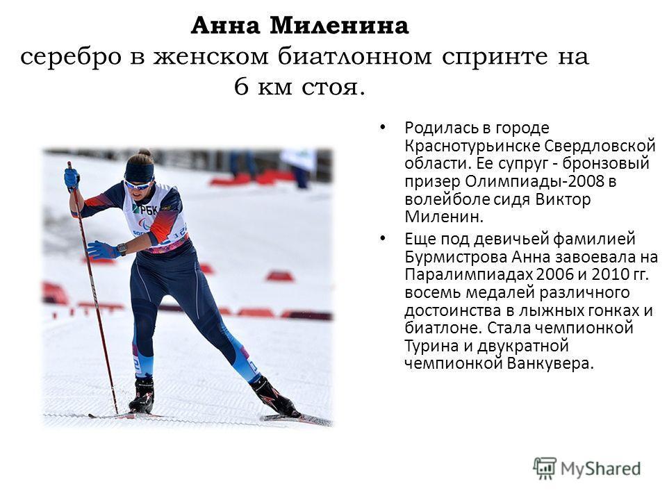 Анна Миленина серебро в женском биатлонном спринте на 6 км стоя. Родилась в городе Краснотурьинске Свердловской области. Ее супруг - бронзовый призер Олимпиады-2008 в волейболе сидя Виктор Миленин. Еще под девичьей фамилией Бурмистрова Анна завоевала