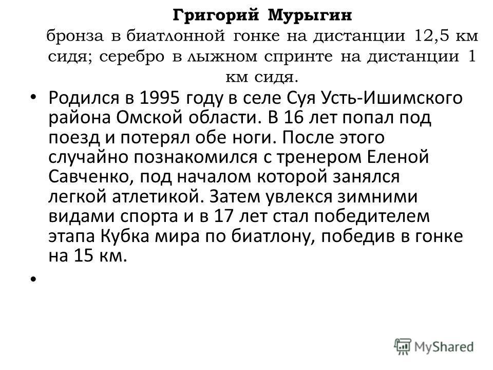 Родился в 1995 году в селе Суя Усть-Ишимского района Омской области. В 16 лет попал под поезд и потерял обе ноги. После этого случайно познакомился с тренером Еленой Савченко, под началом которой занялся легкой атлетикой. Затем увлекся зимними видами