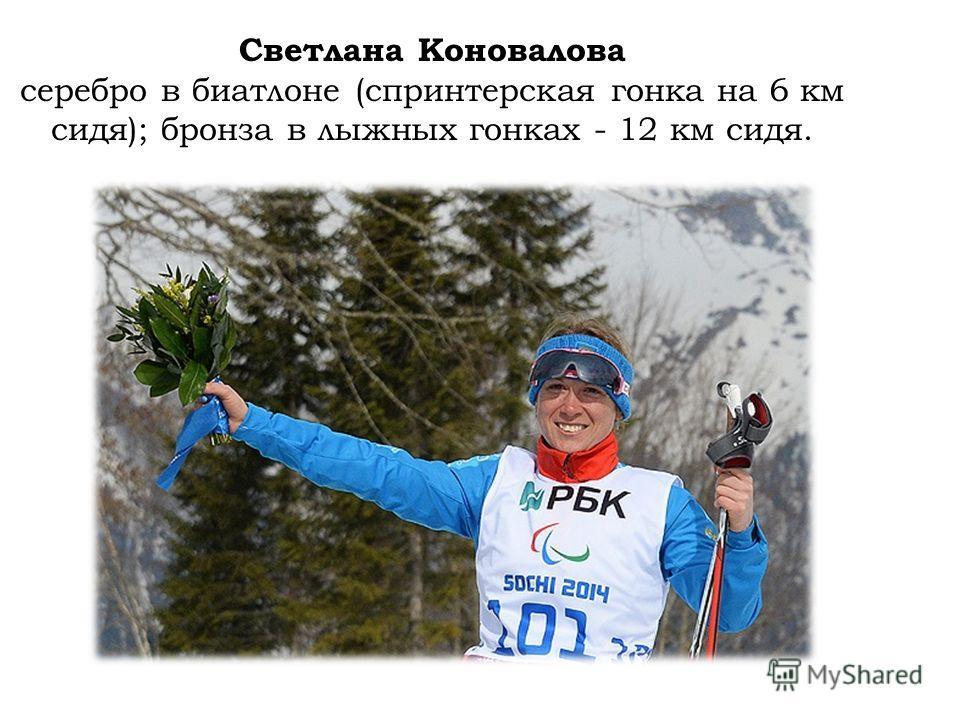 Светлана Коновалова серебро в биатлоне (спринтерская гонка на 6 км сидя); бронза в лыжных гонках - 12 км сидя.